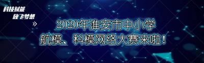 科技赋能 放飞梦想!2020年淮安市中小学航模、科模网络大赛来啦!